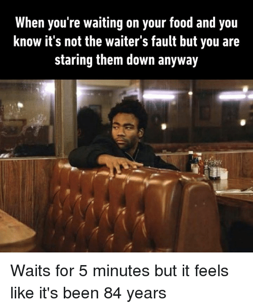 Dank, Food, and Waiting...: When you're waiting on your food and you  know it's not the waiter's fault but you are  staring them down anyway Waits for 5 minutes but it feels like it's been 84 years