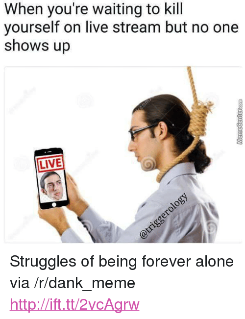 "live stream: When you're waiting to kill  yourself on live stream but no one  shows up  LIVE <p>Struggles of being forever alone via /r/dank_meme <a href=""http://ift.tt/2vcAgrw"">http://ift.tt/2vcAgrw</a></p>"