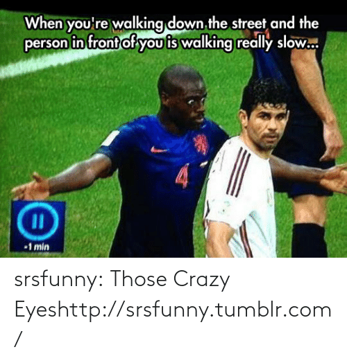 crazy eyes: When you're walking down the street and the  person in front of you is walking really slow.  %3D  1 min srsfunny:  Those Crazy Eyeshttp://srsfunny.tumblr.com/