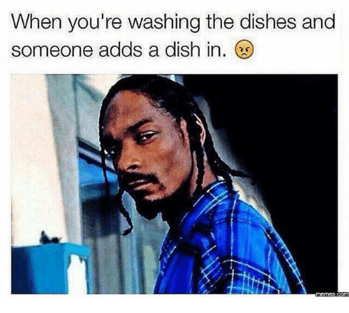Dish, Youre, and Someone: When you're washing the dishes and  someone adds a dish in.