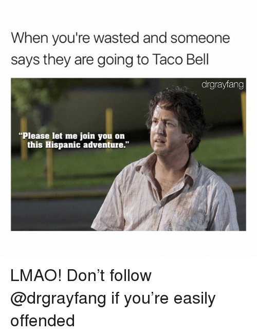 """Lmao, Memes, and 🤖: When you're wasted and someone  says they are going to Taco Bel  drgrayfang  Please let me join you on  this Hispanic adventure."""" LMAO! Don't follow @drgrayfang if you're easily offended"""