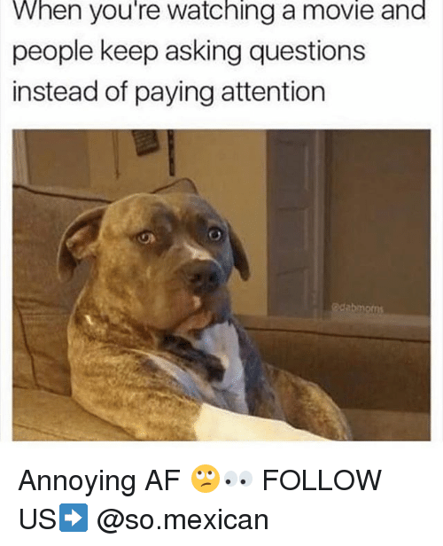 Af, Memes, and Movie: When you're watching a movie and  people keep asking questions  instead of paying attention Annoying AF 🙄👀 FOLLOW US➡️ @so.mexican
