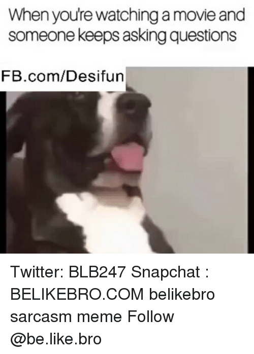 meming: When youre watching a movie and  someone keeps asking questions  FB.com/Desifun Twitter: BLB247 Snapchat : BELIKEBRO.COM belikebro sarcasm meme Follow @be.like.bro