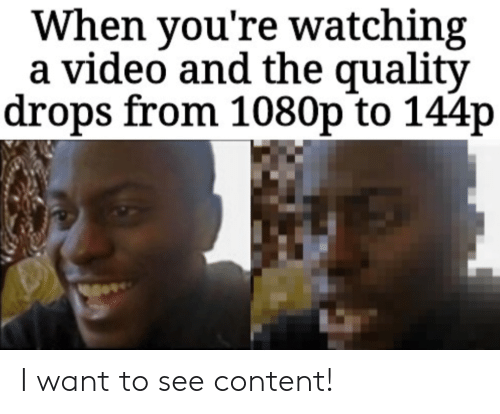 i want to see: When you're watching  a video and the quality  drops from 1080p to 144p I want to see content!