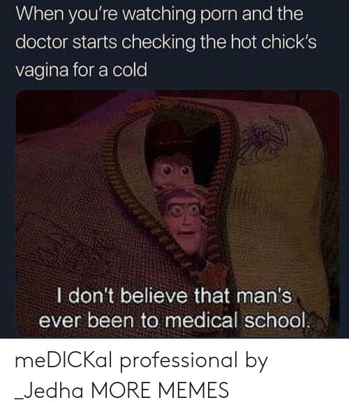chicks: When you're watching porn and the  doctor starts checking the hot chick's  vagina for a cold  I don't believe that man's  ever been to medical school meDICKal professional by _Jedha MORE MEMES