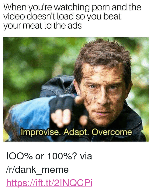 """Anaconda, Dank, and Meme: When you're watching porn and the  video doesn't load so you beat  your meat to the ads  Improvise. Adapt. Overcome <p>IOO% or 100%? via /r/dank_meme <a href=""""https://ift.tt/2INQCPi"""">https://ift.tt/2INQCPi</a></p>"""