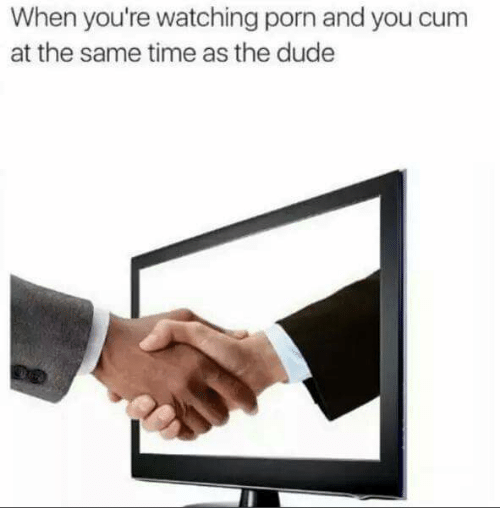 Dank Memes: When you're watching porn and you cum  at the same time as the dude