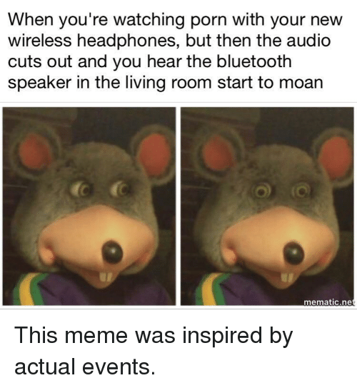 Bluetooth, Meme, and Headphones: When you're watching porn with your new  wireless headphones, but then the audio  cuts out and you hear the bluetooth  speaker in the living room start to moar  mematic.ne <p>This meme was inspired by actual events.</p>
