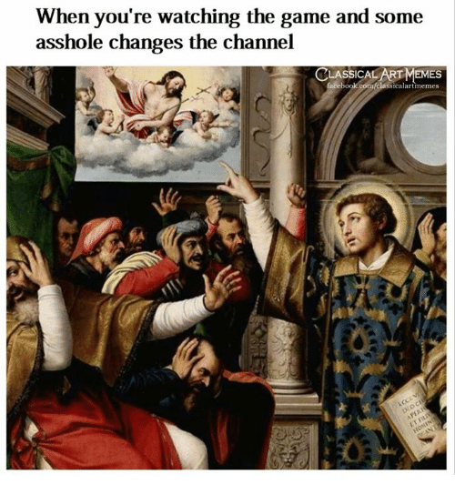 The Game, Game, and Classical Art: When you're watching the game and some  asshole changes the channel  SICAL  EMES  icalartmemes  0