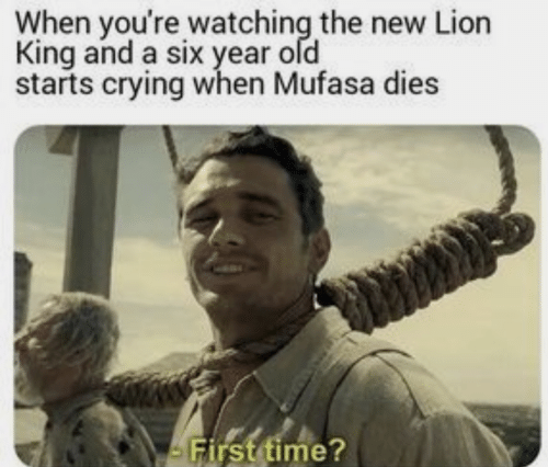 Mufasa: When you're watching the new Lion  King and a six year old  starts crying when Mufasa dies  First time?