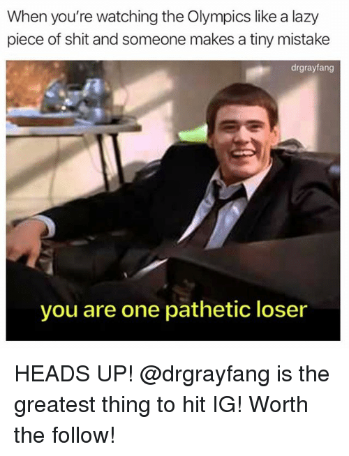 Lazy, Memes, and Shit: When you're watching the Olympics like a lazy  piece of shit and someone makes a tiny mistake  drgrayfang  you are one pathetic loser HEADS UP! @drgrayfang is the greatest thing to hit IG! Worth the follow!