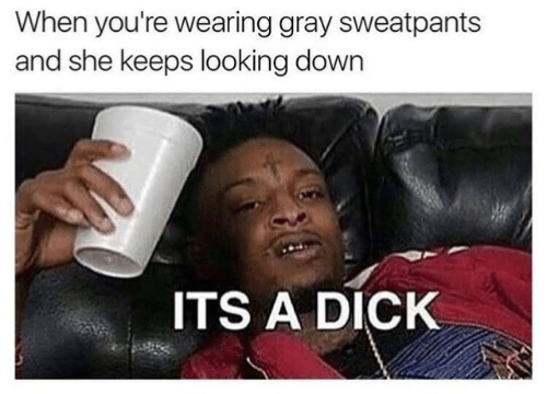 Gray Sweatpants: When you're wearing gray sweatpants  and she keeps looking down  ITS A DICK