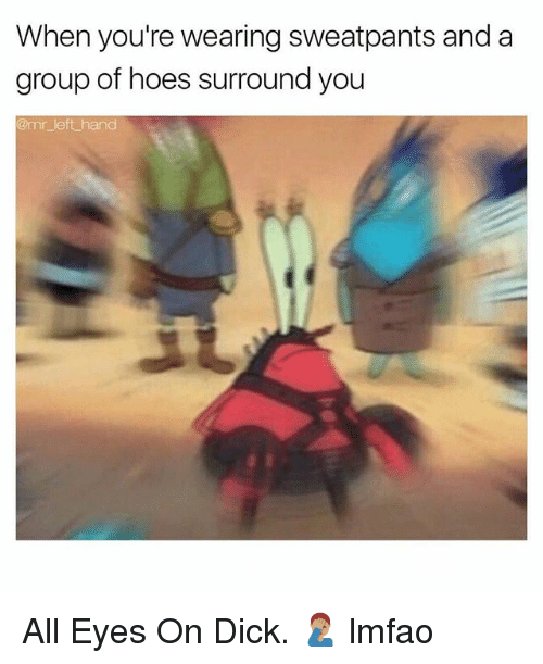 Hoes, Dick, and Dank Memes: When you're wearing sweatpants and a  group of hoes surround you  mr left hand All Eyes On Dick. 🤦🏽♂️ lmfao