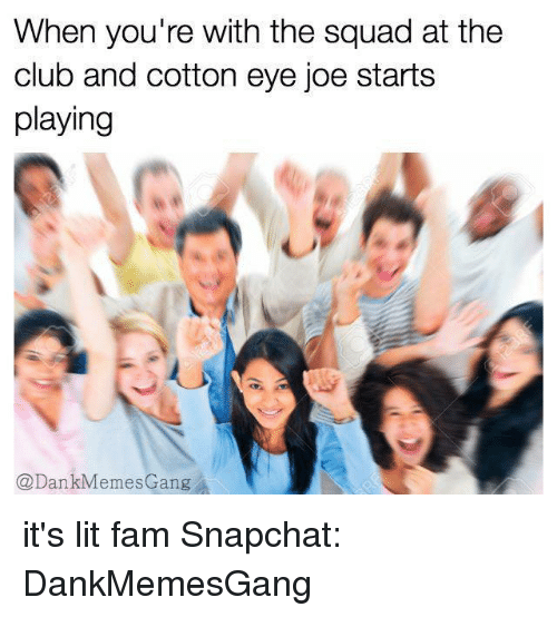 Cotton Eyed Joe: When you're with the squad at the  club and cotton eye joe starts  playing  @Dan  emes Gang it's lit fam Snapchat: DankMemesGang