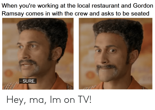 The Crew: When you're working at the local restaurant and Gordon  Ramsay comes in with the crew and asks to be seated  SURE Hey, ma, Im on TV!