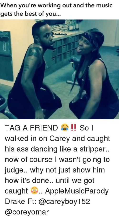 Memes and 🤖: When you're working out and the music  gets the best of you... TAG A FRIEND 😂‼️ So I walked in on Carey and caught his ass dancing like a stripper.. now of course I wasn't going to judge.. why not just show him how it's done.. until we got caught 😳.. AppleMusicParody Drake Ft: @careyboy152 @coreyomar