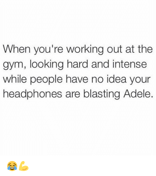 Adele: When you're working out at the  gym, looking hard and intense  while people have no idea your  headphones are blasting Adele. 😂💪