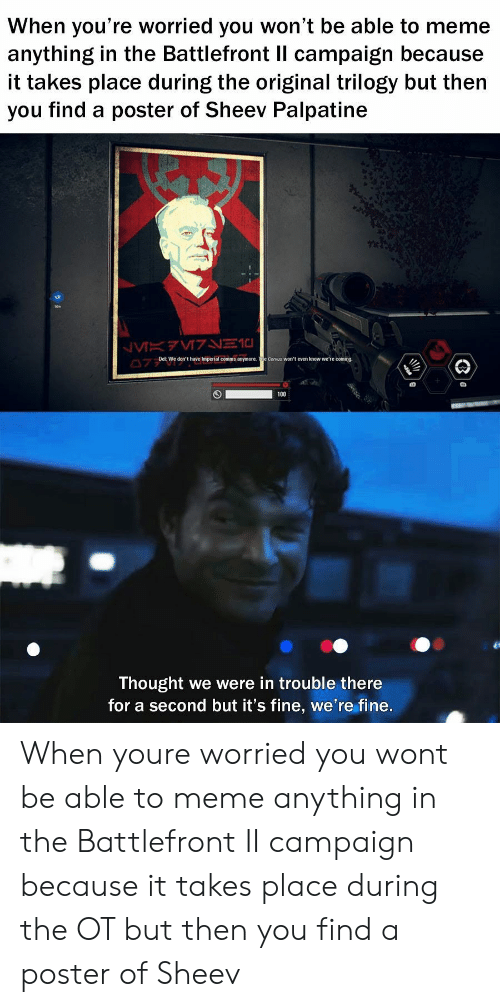 Meme, Thought, and Battlefront: When you're worried you won't be able to meme  anything in the Battlefront Il campaign because  it takes place during the original trilogy but then  you find a poster of Sheev Palpatine  19  Del:We don't have Imperial comms anymore. e Corvus won't even know we're coming  Thought we were in trouble there  for a second but it's fine, we're fine. When youre worried you wont be able to meme anything in the Battlefront II campaign because it takes place during the OT but then you find a poster of Sheev