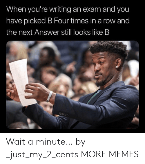 my 2: When you're writing an exam and you  have picked B Four times in a row and  the next Answer stll looks like B Wait a minute… by _just_my_2_cents MORE MEMES