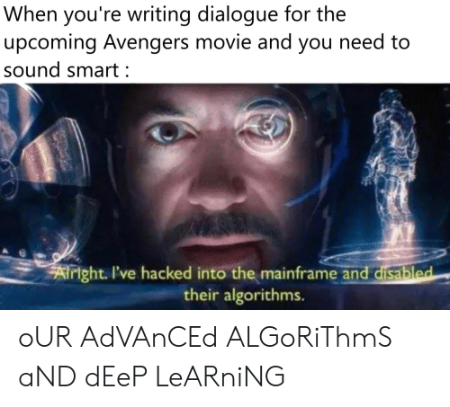 hacked: When you're writing dialogue for the  upcoming Avengers movie and you need to  sound smart:  Airight. I've hacked into the mainframe and disabled  their algorithms. oUR AdVAnCEd ALGoRiThmS aND dEeP LeARniNG