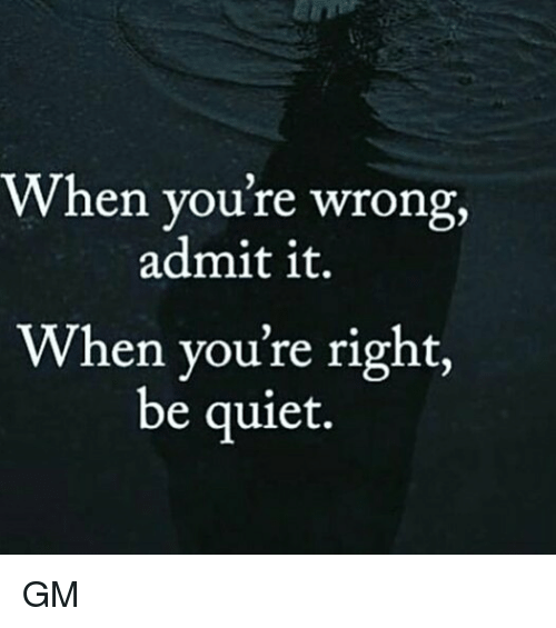 admit it: When you're wrong,  admit it.  When you're right,  be quiet. GM