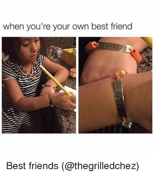 Friends Best Friend: when you're your own best friend Best friends (@thegrilledchez)