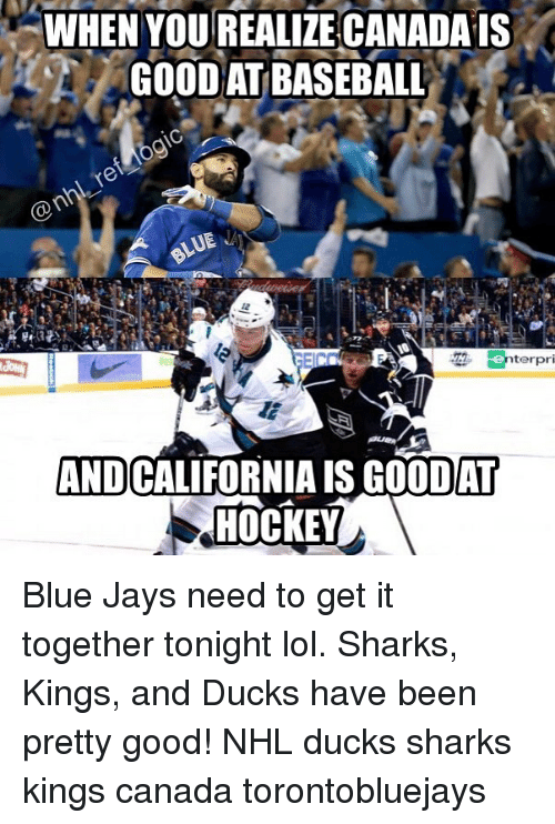 Blue Jays: WHEN YOUREALIZE CANADAIS  GOODAT BASEBALL  terpri  AND  DAT  HOCKEY Blue Jays need to get it together tonight lol. Sharks, Kings, and Ducks have been pretty good! NHL ducks sharks kings canada torontobluejays