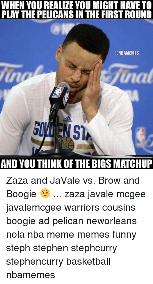 Basketball, Funny, and Meme: WHEN YOUREALIZE YOU MIGHT HAVE TO  PLAY THE PELICANSIN THE FIRST ROUND  @NBAMEMES  junat  AND YOUTHINK OF THE BIGS MATCHUP Zaza and JaVale vs. Brow and Boogie 😟 ... zaza javale mcgee javalemcgee warriors cousins boogie ad pelican neworleans nola nba meme memes funny steph stephen stephcurry stephencurry basketball nbamemes