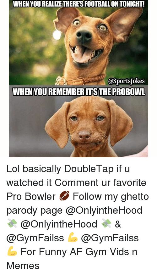 Jokes: WHEN YOUREALIZETHERESFOOTBALLON TONIGHT!  @Sports Jokes  WHEN YOUREMEMBERITSTHE PROBOWL Lol basically DoubleTap if u watched it Comment ur favorite Pro Bowler 🏈 Follow my ghetto parody page @OnlyintheHood 💸 @OnlyintheHood 💸 & @GymFailss 💪 @GymFailss 💪 For Funny AF Gym Vids n Memes