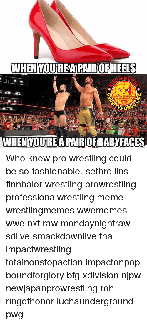 tna: WHEN  YOUREAPAIROFHEELS  WHEN YOURE A PAIROF BABYFACES Who knew pro wrestling could be so fashionable. sethrollins finnbalor wrestling prowrestling professionalwrestling meme wrestlingmemes wwememes wwe nxt raw mondaynightraw sdlive smackdownlive tna impactwrestling totalnonstopaction impactonpop boundforglory bfg xdivision njpw newjapanprowrestling roh ringofhonor luchaunderground pwg