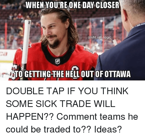 Logic, Memes, and National Hockey League (NHL): WHEN YOU'REONE DAY CLOSER  @nhl ref logic  TO GETTING-THE HELL OUT OF OTTAWA DOUBLE TAP IF YOU THINK SOME SICK TRADE WILL HAPPEN?? Comment teams he could be traded to?? Ideas?