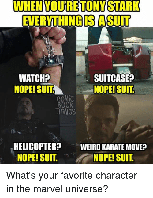 Memes, Weird, and Marvel: WHEN YOURETONYSTARK  EVERYTHING IS A SUIT  WATCH?  NOPE! SUITNOPE! SUIT  SUITCASE?  COM  800K  THINGS  HELICOPTER  NOPE! SUIT.  WEIRD KARATE MOVE?  NOPE! SUIT What's your favorite character in the marvel universe?