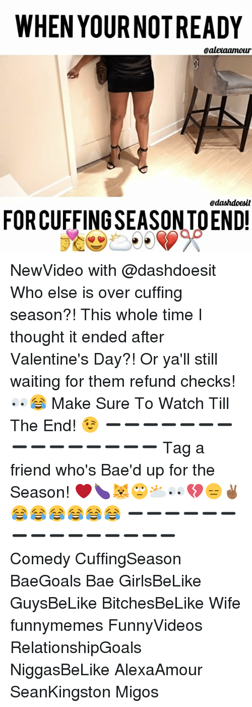 Bae, Memes, and Migos: WHEN YOURNOTREADY  Caleraamour  Odashdoesit  FORCUFFINGSEASONTOEND! NewVideo with @dashdoesit Who else is over cuffing season?! This whole time I thought it ended after Valentine's Day?! Or ya'll still waiting for them refund checks! 👀😂 Make Sure To Watch Till The End! 😉 ➖➖➖➖➖➖➖➖➖➖➖➖➖➖➖ Tag a friend who's Bae'd up for the Season! ❤️🍆🐱🙄🌥👀💔😑✌🏾😂😂😂😂😂😂 ➖➖➖➖➖➖➖➖➖➖➖➖➖➖➖ Comedy CuffingSeason BaeGoals Bae GirlsBeLike GuysBeLike BitchesBeLike Wife funnymemes FunnyVideos RelationshipGoals NiggasBeLike AlexaAmour SeanKingston Migos