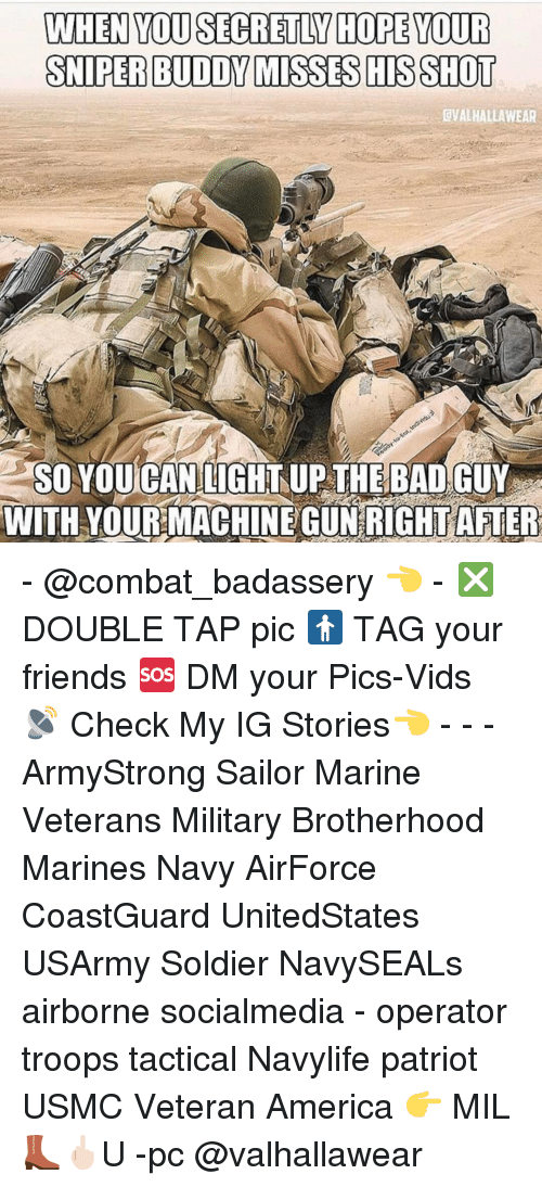Memes, Soldiers, and Marines: WHEN YOUSECRETIN HOPE YOUR  SNIPERBUDDY MISSES HIS SHOT  dVALHALLAWEAR  SO YOUCANLIGHT UP THE BAD GUY  WITH YOUR MACHINEGUNRICHT AFTER - @combat_badassery 👈 - ❎ DOUBLE TAP pic 🚹 TAG your friends 🆘 DM your Pics-Vids 📡 Check My IG Stories👈 - - - ArmyStrong Sailor Marine Veterans Military Brotherhood Marines Navy AirForce CoastGuard UnitedStates USArmy Soldier NavySEALs airborne socialmedia - operator troops tactical Navylife patriot USMC Veteran America 👉 MIL👢🖕🏻U -pc @valhallawear