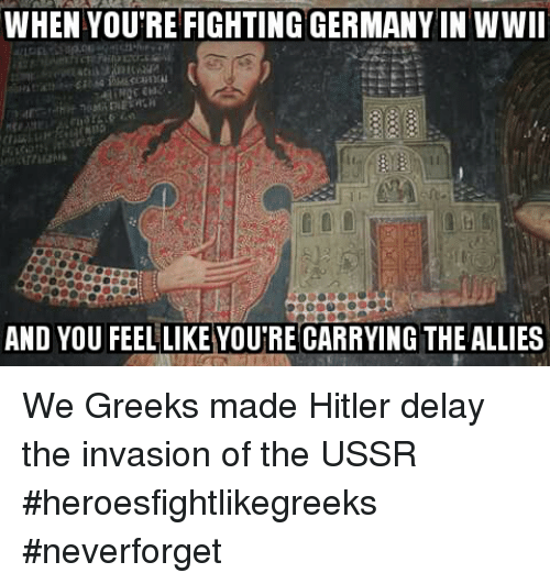 Glorious Greek Empire: WHEN YOUTREFIGHTING CERMANYIN WWII  AND YOU FEEL LIKE YOUTRECARRYING THE ALLIES We Greeks made Hitler delay the invasion of the USSR #heroesfightlikegreeks #neverforget
