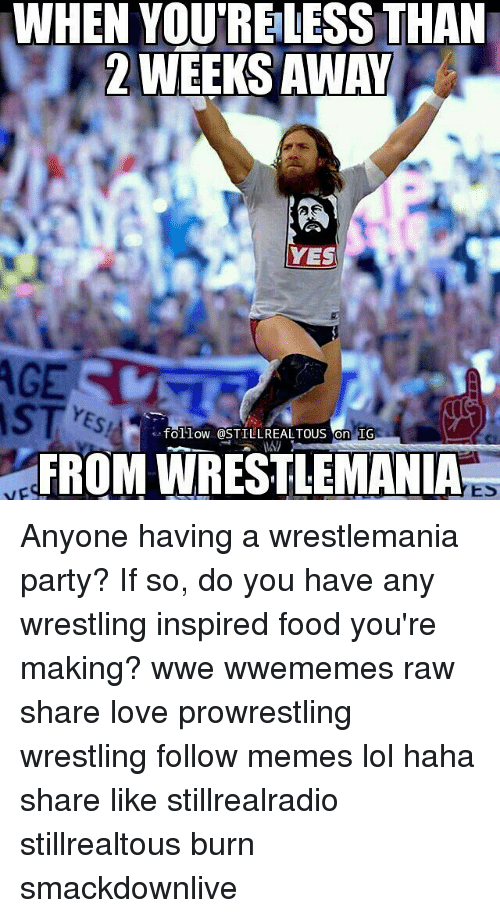 Memes, 🤖, and Yes: WHEN YOUTRELESS THAN  2 WEEKS AWAY  YES  follow @STILLREALTOUS on IG  FROM WRESTLEMANIA  YES Anyone having a wrestlemania party? If so, do you have any wrestling inspired food you're making? wwe wwememes raw share love prowrestling wrestling follow memes lol haha share like stillrealradio stillrealtous burn smackdownlive