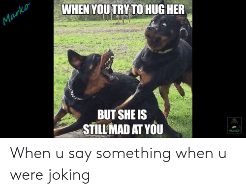 Still Mad At You: WHEN YOUTRY TO HUG HER  Marko  BUT SHE IS  STILL MAD AT YOU  Marko When u say something when u were joking