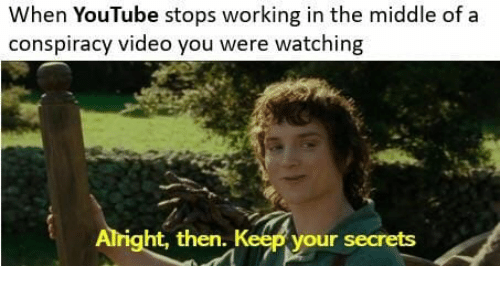youtube.com, The Middle, and Video: When YouTube stops working in the middle of a  conspiracy video you were watching  Alri  ght, then. Keep your secrets