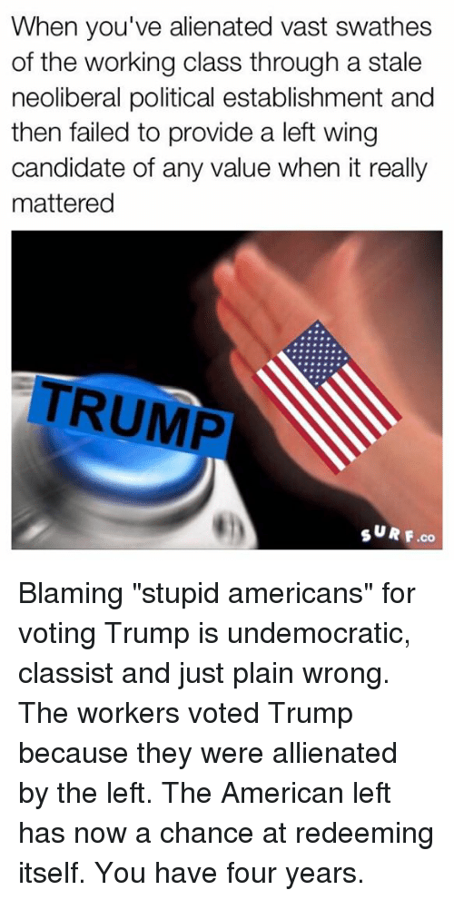 "Dank, Fail, and Politics: When you've alienated vast swathes  of the working class through a stale  neoliberal political establishment and  then failed to provide a left wing  candidate of any value when it really  mattered  TRUMP  SURF co Blaming ""stupid americans"" for voting Trump is undemocratic, classist and just plain wrong.  The workers voted Trump because they were allienated by the left. The American left has now a chance at redeeming itself. You have four  years."