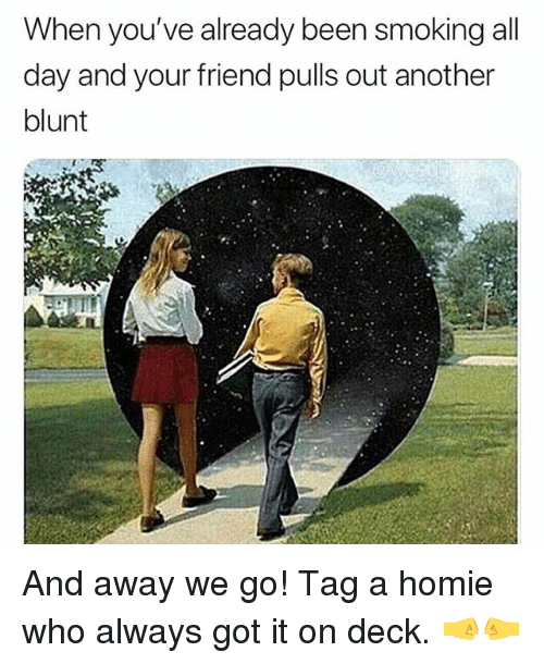Homie, Smoking, and Weed: When you've already been smoking all  day and your friend pulls out another  blunt And away we go! Tag a homie who always got it on deck. 🤜🤛