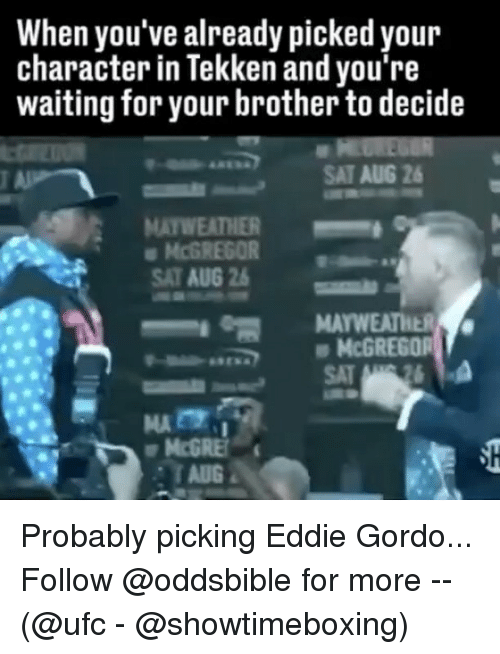 Mayweather, Memes, and Ufc: When you've already picked your  character in Tekken and you're  waiting for your brother to decide  SAT AUG 26  MAYWEATHER-  McGREGOR  SAT AUG 2  McGREGOR  SAT Probably picking Eddie Gordo... Follow @oddsbible for more -- (@ufc - @showtimeboxing)