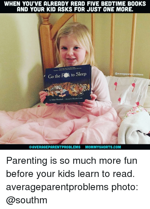 Averagers: WHEN YOU'VE ALREADY READ FIVE BEDTIME B00KS  AND YOUR KID ASKS FOR JUST ONE MORE  Go the FOk to Sleep  @average parent problems  Adam Mansbach Ricard Certis  OAVERAGEPARENTPROBLEMS MOMMYSHORTS COM Parenting is so much more fun before your kids learn to read. averageparentproblems photo: @southm