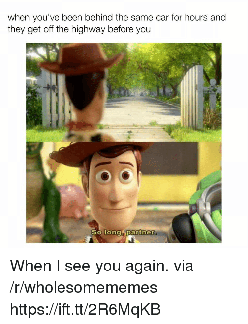 When I See You: when you've been behind the same car for hours and  they get off the highway betore you  partnera  So Tongh When I see you again. via /r/wholesomememes https://ift.tt/2R6MqKB