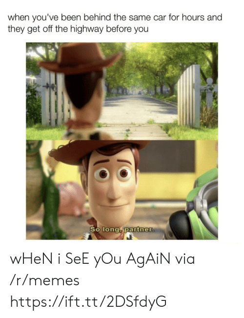 When I See You: when you've been behind the same car for hours and  they get off the highway before you  So long partner. wHeN i SeE yOu AgAiN via /r/memes https://ift.tt/2DSfdyG