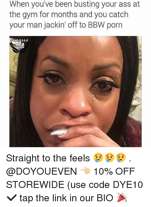Ass, Bbw, and Gym: When you've been busting your ass at  the gym for months and you catch  your man jackin' off to BBW porn Straight to the feels 😢😢😢 . @DOYOUEVEN 👈🏼 10% OFF STOREWIDE (use code DYE10 ✔️ tap the link in our BIO 🎉