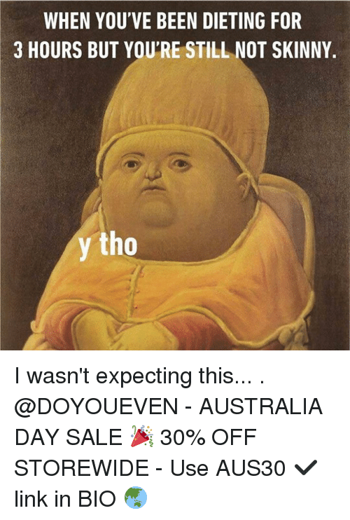 not skinny: WHEN YOU'VE BEEN DIETING FOR  3 HOURS BUT YOUTRE STILL NOT SKINNY  y tho I wasn't expecting this... . @DOYOUEVEN - AUSTRALIA DAY SALE 🎉 30% OFF STOREWIDE - Use AUS30 ✔️ link in BIO 🌏