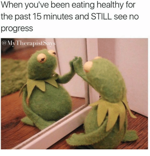 Been, Still, and For: When you've been eating healthy for  the past 15 minutes and STILL see no  progress  @My Therapist