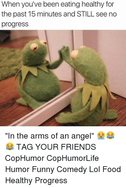 """Food, Friends, and Funny: When you've been eating healthy for  the past 15 minutes and STILL see no  progress """"In the arms of an angel"""" 😭😂😂 TAG YOUR FRIENDS CopHumor CopHumorLife Humor Funny Comedy Lol Food Healthy Progress"""