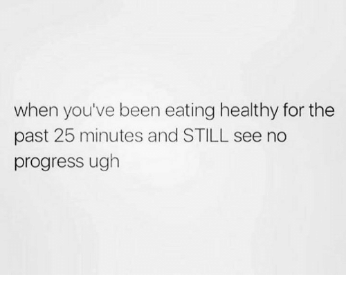 Memes, Progressive, and Been: when you've been eating healthy for the  past 25 minutes and STILL see no  progress ugh