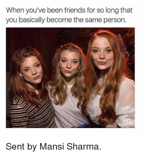 Game of Thrones: When you've been friends for so long that  you basically become the same person. Sent by Mansi Sharma.